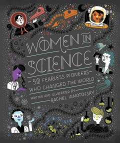 Women in science : 50 fearless pioneers who changed the world / written and illustrated by Rachel Ignotofsky. - written and illustrated by Rachel Ignotofsky.