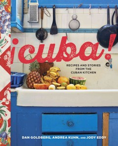 ¡Cuba! : recipes and stories from the Cuban kitchen / Dan Goldberg, Andrea Kuhn, and Jody Eddy.