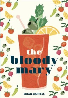 The Bloody Mary : the lore and legend of a cocktail classic, with recipes for brunch and beyond / Brian Bartels ; photography by Eric Medsker ; illustrations by Ruby Taylor. - Brian Bartels ; photography by Eric Medsker ; illustrations by Ruby Taylor.
