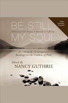 Be still, my soul : embracing God's purpose & provision in suffering : [25 classic & contemporary readings on the problem of pain / edited by] Nancy Guthrie.