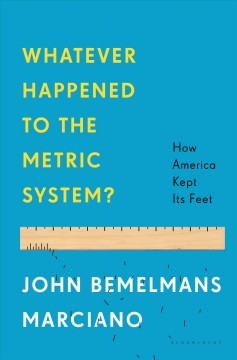 Whatever happened to the metric system? : how America kept its feet / John Bemelmans Marciano.