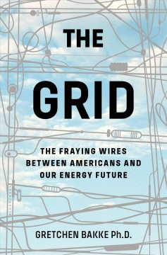 The grid : the fraying wires between Americans and our energy future / Gretchen Bakke.