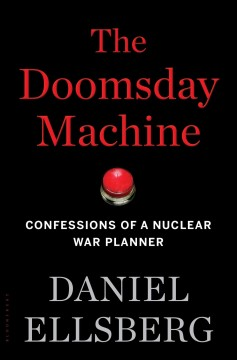 The doomsday machine : confessions of a nuclear war planner / Daniel Ellsberg.
