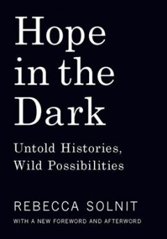 Hope in the dark : untold histories, wild possibilities / Rebecca Solnit.