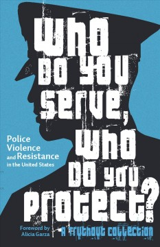 Who do you serve, who do you protect? : police violence and resistance in the United States / edited by Maya Schenwar, Joe Macaré and Alana Yu-lan ; foreword by Alicia Garza. - edited by Maya Schenwar, Joe Macaré and Alana Yu-lan ; foreword by Alicia Garza.