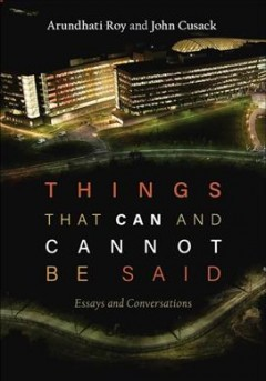 Things that can and cannot be said : essays and conversations / Arundhati Roy and John Cusack.