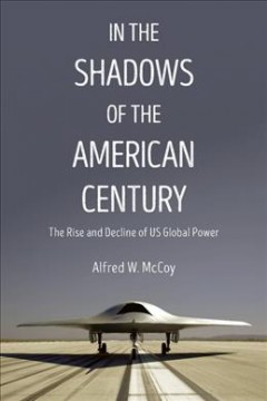 In the shadows of the American century : the rise and decline of US global power / Alfred W. McCoy. - Alfred W. McCoy.