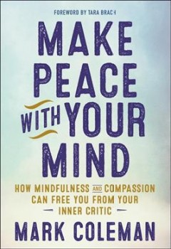Make peace with your mind : how mindfulness and compassion can free you from your inner critic / Mark Coleman.