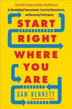 Start right where you are : how little changes can make a big difference for overwhelmed procrastinators, frustrated overachievers, and recovering perfectionists / Sam Bennett.
