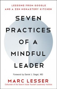 Seven practices of a mindful leader : lessons from Google and a Zen monastery kitchen / by Marc Lesser, Co-founder, Search Inside Yourself Leadership Institute. - by Marc Lesser, Co-founder, Search Inside Yourself Leadership Institute.