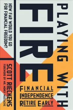Playing with fire (financial independence retire early) : how far would you go for financial freedom? / Scott Rieckens.