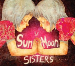 Sun and moon sisters /  written and illustrated by Khoa Le.