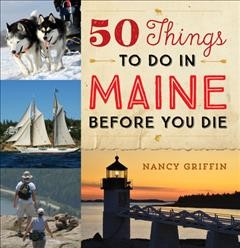 50 things to do in Maine before you die /  Nancy Griffin. - Nancy Griffin.