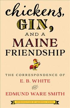 Chickens, gin, and a Maine friendship the correspondence of E.B. White and Edmund Ware Smith introduction by Martha White.