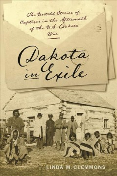Dakota in exile : the untold stories of captives in the aftermath of the U.S.-Dakota war / Linda M. Clemmons.