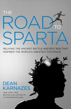 The road to Sparta : reliving the ancient battle and epic run that inspired the world's greatest footrace / Dean Karnazes.