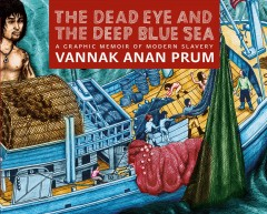 The dead eye and the deep blue sea : a graphic memoir of modern slavery / Vannak Anan Prum ; as told to Ben & Jocelyn Pederick ; and translated by Lim Sophorn. - Vannak Anan Prum ; as told to Ben & Jocelyn Pederick ; and translated by Lim Sophorn.