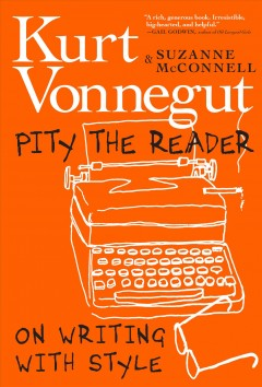 Pity the reader : on writing with style / Kurt Vonnegut and Suzanne McConnell.