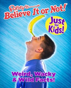 Ripley's believe it or not! just for kids : weird, wacky and wild facts : Volume 1.