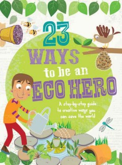 23 ways to be an eco hero : a step-by-step guide to creative ways you can save the world.