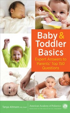 Baby & toddler basics : expert answers to parents' top 150 questions / Tanya Altmann, MD, FAAP.