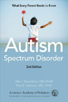 Autism spectrum disorder : what every parent needs to know / editors, Alan I. Rosenblatt, Paul S. Carbone. - editors, Alan I. Rosenblatt, Paul S. Carbone.