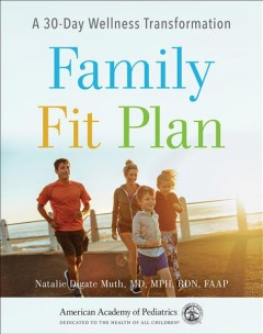 Family fit plan : a 30-day wellness transformation / Natalie Digate Muth, MD, MPH, RDN, FAAP. - Natalie Digate Muth, MD, MPH, RDN, FAAP.