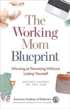 The working mom blueprint : winning at parenting without losing yourself / Whitney Casares, MD, MPH, FAAP. - Whitney Casares, MD, MPH, FAAP.