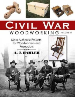 Civil War Woodworking, Volume 2 : More Authentic Projects for Woodworkers and Reenactors / A.J. Hamler.