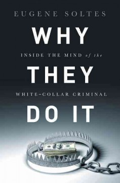 Why they do it : inside the mind of the white-collar criminal / Eugene Soltes.