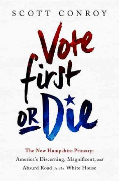 Vote first or die : the New Hampshire primary : America's discerning, magnificent, and absurd road to the White House / Scott Conroy.