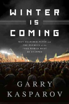 Winter is coming : why Vladimir Putin and the enemies of the free world must be stopped / Garry Kasparov with Mig Greengard. - Garry Kasparov with Mig Greengard.