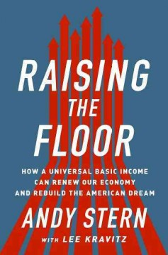 Raising the floor : how a universal basic income can renew our economy and rebuild the American dream / Andy Stern, with Lee Kravitz. - Andy Stern, with Lee Kravitz.