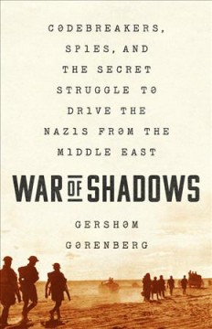 War of shadows : codebreakers, spies, and the secret struggle to drive the Nazis from the Middle East / Gershom Gorenberg. - Gershom Gorenberg.