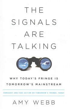 The signals are talking : why today's fringe is tomorrow's mainstream / Amy Webb.