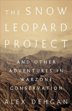 The snow leopard project : and other adventures in warzone conservation / Alex Dehgan. - Alex Dehgan.