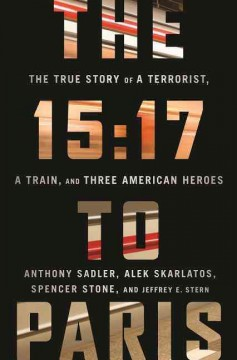The 15:17 to Paris : the true story of a terrorist, a train, and three American heroes / Anthony Sadler, Alek Skarlatos, Spencer Stone, and Jeffrey E. Stern. - Anthony Sadler, Alek Skarlatos, Spencer Stone, and Jeffrey E. Stern.