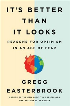 It's better than it looks : reasons for optimism in an age of fear / Gregg Easterbrook.