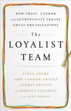 The loyalist team : how trust, candor, and authenticity create great organizations / Linda Adams, Abby Curnow-Chavez, Audrey Epstein, and Rebecca Teasdale, with Jody Berger. - Linda Adams, Abby Curnow-Chavez, Audrey Epstein, and Rebecca Teasdale, with Jody Berger.