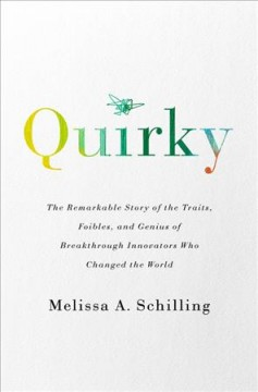 Quirky : the remarkable story of the traits, foibles, and genius of breakthrough innovators who changed the world / Melissa A. Schilling.