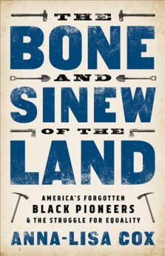 The bone and sinew of the land : America's forgotten black pioneers & the struggle for equality / Anna-Lisa Cox. - Anna-Lisa Cox.