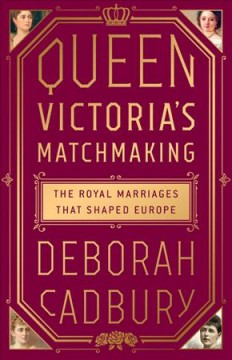 Queen Victoria's matchmaking : the royal marriages that shaped Europe / Deborah Cadbury. - Deborah Cadbury.