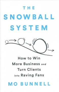 The snowball system : how to win more business and turn clients into raving fans / Mo Bunnell. - Mo Bunnell.
