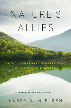 Nature's allies : eight conservationists who changed our world / Larry A. Nielsen ; foreword by Curt Meine. - Larry A. Nielsen ; foreword by Curt Meine.