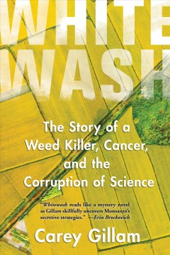 Whitewash : the story of a weed killer, cancer, and the corruption of science / Carey Gillam.