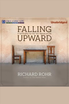 Falling upward : a spirituality for the two halves of life / Richard Rohr.