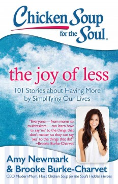 Chicken soup for the soul : the joy of less : 101 stories about having more by simplifying our lives / [compiled by] Amy Newmark and Brooke Burke-Charvet. - [compiled by] Amy Newmark and Brooke Burke-Charvet.