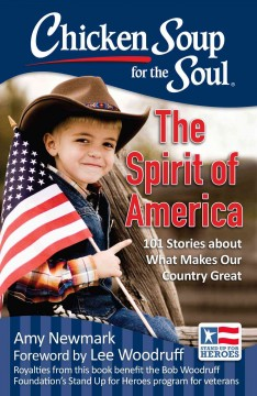 Chicken soup for the soul : the spirit of America : 101 stories about what makes our country great / [compiled by] Amy Newmark ; foreword by Lee Woodruff.