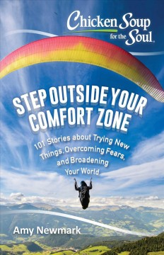 Chicken soup for the soul : step outside your comfort zone : 101 stories about trying new things, overcoming fears, and broadening your world / [compiled by] Amy Newmark.