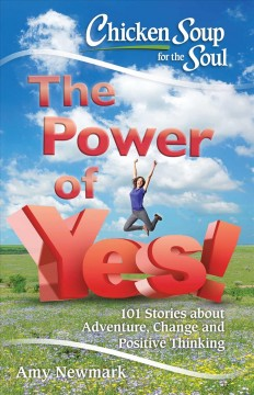 Chicken soup for the soul : the power of yes! : 101 stories about adventure, change and positive thinking / [compiled by] Amy Newmark.